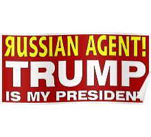 RUSSIAN AGENT TRUMP IS MY PRESIDENT Poster