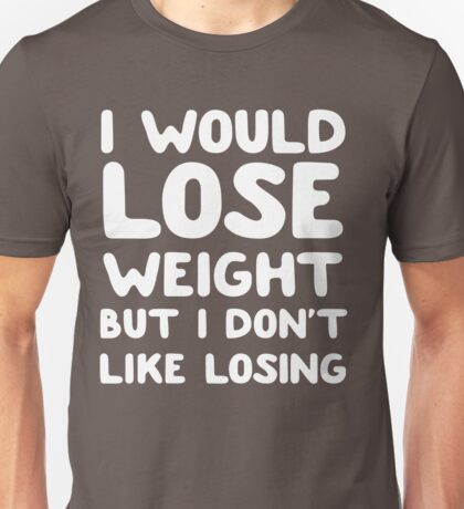 I would lose weight but I don't like losing Unisex T-Shirt