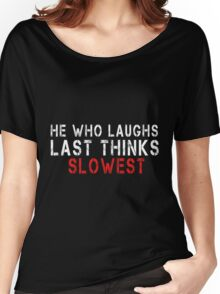 He Who Laughs Last Thinks Slowest Women's Relaxed Fit T-Shirt