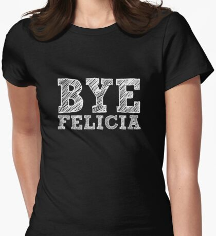 Funny Bye Felicia women's shirt Womens Fitted T-Shirt