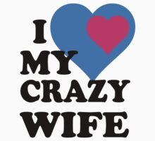 I LOVE MY CRAZY WIFE by rardesign