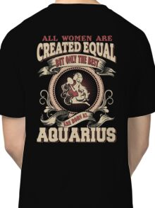All Women Are Created Equal,The Best Are Born As Aquarius Classic T-Shirt