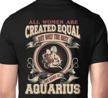 All Women Are Created Equal,The Best Are Born As Aquarius Unisex T-Shirt