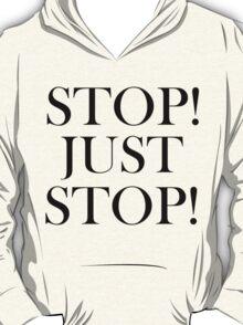 STOP! JUST STOP! T-Shirt