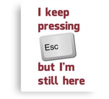 I Keep Pressing The Escape Key But I'm Still Here Canvas Print