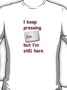 I Keep Pressing The Escape Key But I'm Still Here T-Shirt