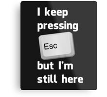 I Keep Pressing The Escape Key But I'm Still Here Metal Print