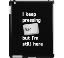 I Keep Pressing The Escape Key But I'm Still Here iPad Case/Skin