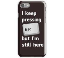 I Keep Pressing The Escape Key But I'm Still Here iPhone Case/Skin