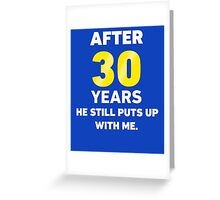 After 30 Years He Still Puts Up With Me. Greeting Card