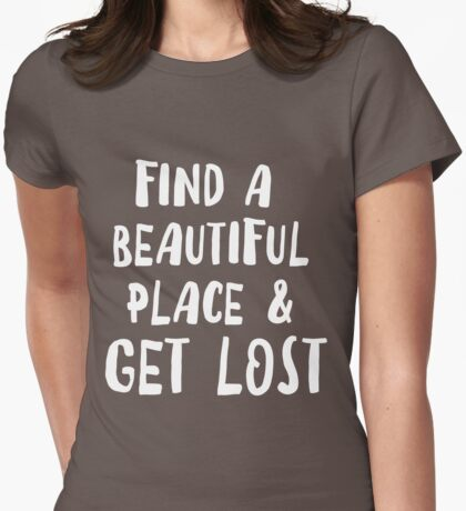 Find a beautiful place and get lost Womens Fitted T-Shirt