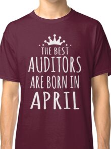 THE BEST AUDITORS ARE BORN IN APRIL Classic T-Shirt