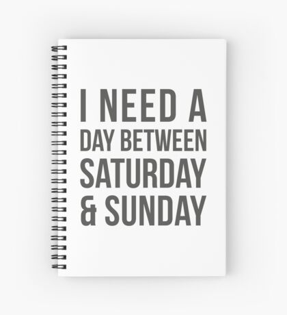I need a a day between saturday & sunday Spiral Notebook
