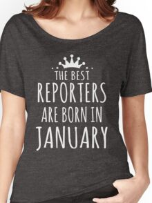 THE BEST REPORTERS ARE BORN IN JANUARY Women's Relaxed Fit T-Shirt
