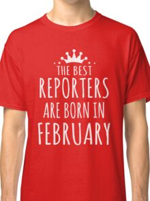 THE BEST REPORTERS ARE BORN IN FEBRUARY Classic T-Shirt