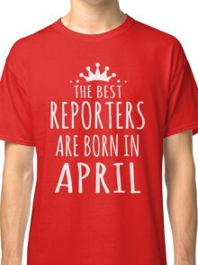 THE BEST REPORTERS ARE BORN IN APRIL Classic T-Shirt