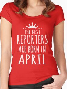 THE BEST REPORTERS ARE BORN IN APRIL Women's Fitted Scoop T-Shirt