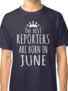 THE BEST REPORTERS ARE BORN IN JUNE Classic T-Shirt