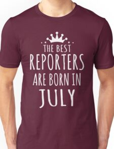THE BEST REPORTERS ARE BORN IN JULY Unisex T-Shirt