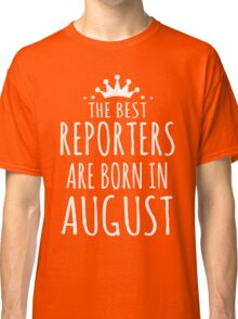 THE BEST REPORTERS ARE BORN IN AUGUST Classic T-Shirt