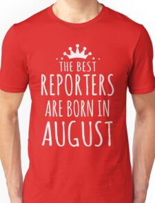 THE BEST REPORTERS ARE BORN IN AUGUST Unisex T-Shirt