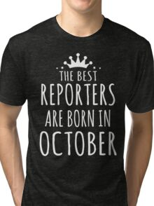 THE BEST REPORTERS ARE BORN IN OCTOBER Tri-blend T-Shirt