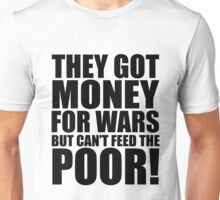 They got money for wars but can't feed the poor, quotes, t-shirts Unisex T-Shirt
