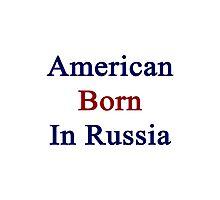 American Born In Russia  Photographic Print