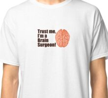 Trust Me I'm a Brain Surgeon Funny Medical Doctor Classic T-Shirt