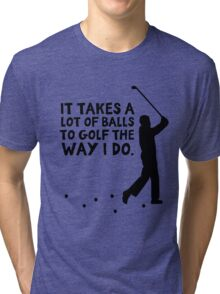 It takes a lot of balls to golf the way I do Tri-blend T-Shirt