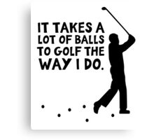 It takes a lot of balls to golf the way I do Canvas Print