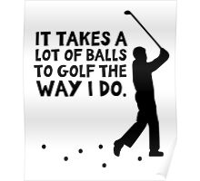 It takes a lot of balls to golf the way I do Poster
