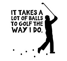 It takes a lot of balls to golf the way I do Photographic Print