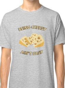 Being Cheesy Ain't Easy - Funny Quote Classic T-Shirt