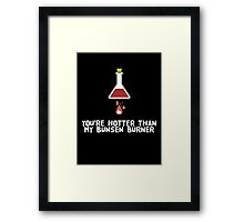 YOU'RE HOTTER THAN MY BUNSEN BURNER Framed Print