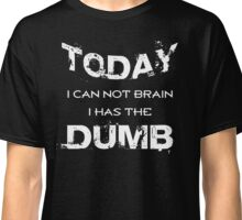 TODAY I cant brain I has the DUMB - Fun thing Classic T-Shirt