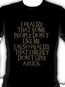 I realize that some  people don't  like me.I also realize that i highly don't give a fuck. T-Shirt