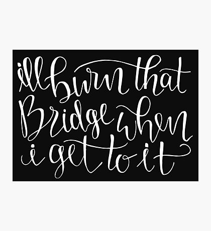 I'll Burn That Bridge When I Get To It Quote Photographic Print