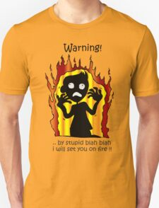 warning! ..by stupid blah blah i will set you on fire!! Unisex T-Shirt