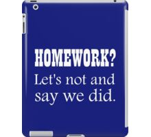 HOMEWORK? LET'S NOT AND SAY WE DID. iPad Case/Skin