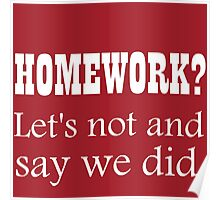 HOMEWORK? LET'S NOT AND SAY WE DID. Poster