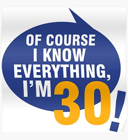 Of Course I Know Everything, I'm 30 Birthday Shirt Poster