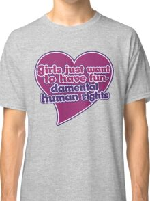 Girls just wanna have fundamental human rights  Classic T-Shirt