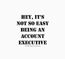 Hey, It's Not So Easy Being An Account Executive - Black Text Unisex T-Shirt