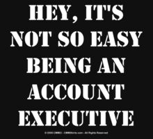 Hey, It's Not So Easy Being An Account Executive - White Text by cmmei