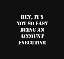 Hey, It's Not So Easy Being An Account Executive - White Text Unisex T-Shirt