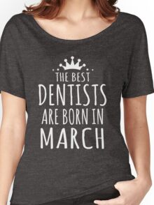 THE BEST DENTISTS ARE BORN IN MARCH Women's Relaxed Fit T-Shirt