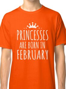 PRINCESSES ARE BORN IN FEBRUARY Classic T-Shirt