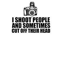 Funny 'I shoot people and sometimes cut off their head' Photography T-Shirt Photographic Print
