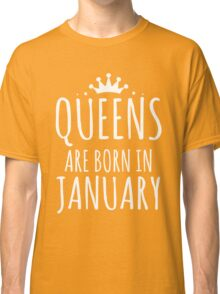 QUEEN ARE BORN IN JANUARY Classic T-Shirt